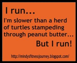 I run...I'm slower than a herd of stampeding turtles through peanut butter, but I run!